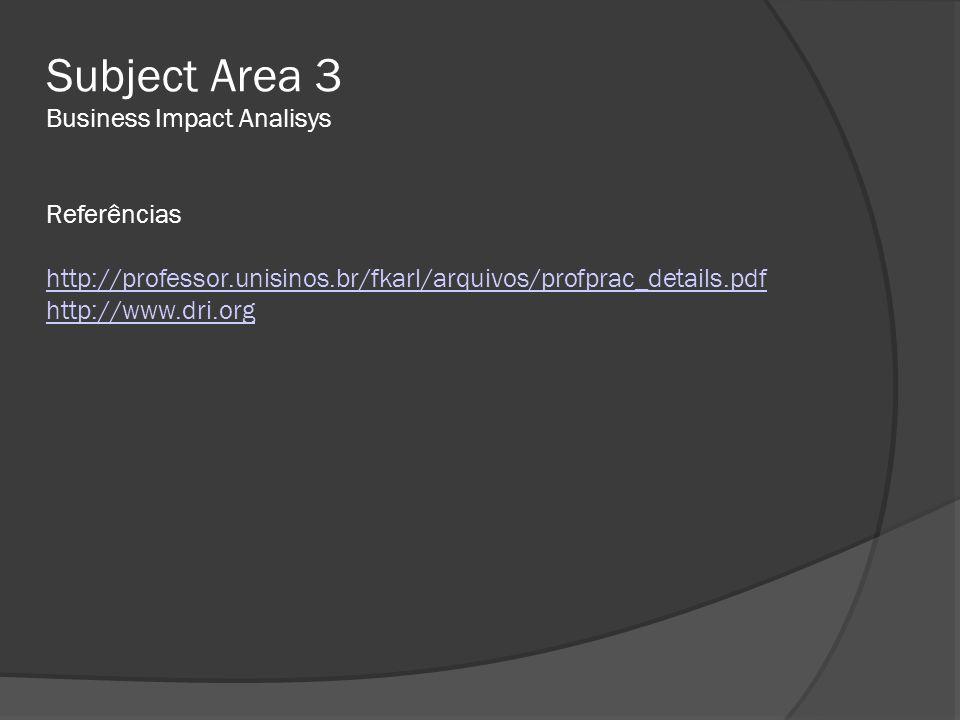 Subject Area 3 Business Impact Analisys Referências http://professor.unisinos.br/fkarl/arquivos/profprac_details.pdf http://www.dri.org