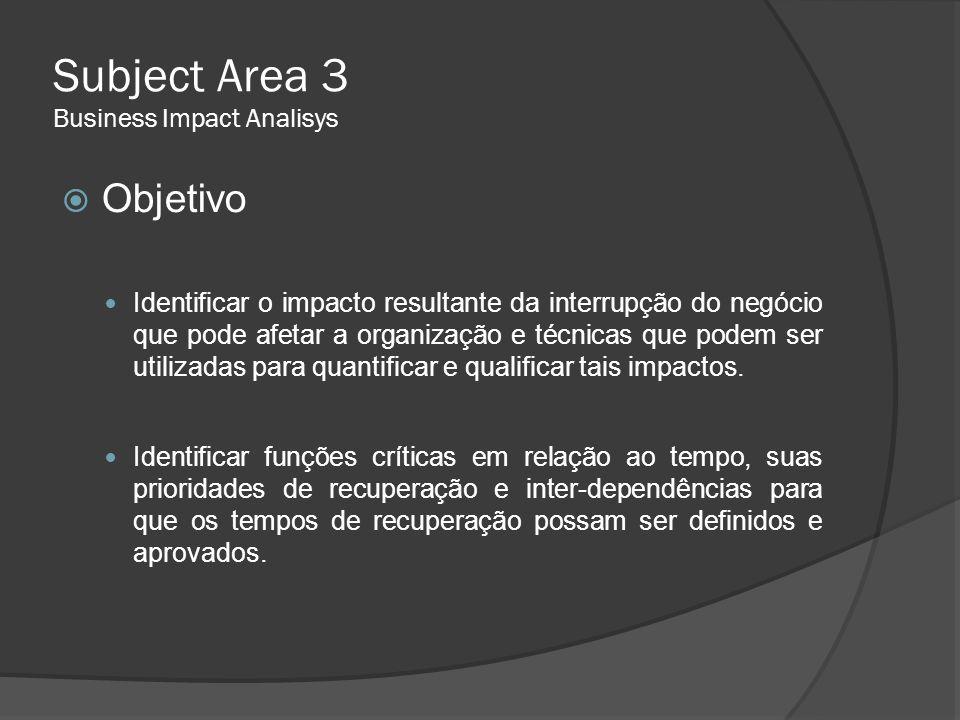 Subject Area 3 Business Impact Analisys  Objetivo  Identificar o impacto resultante da interrupção do negócio que pode afetar a organização e técnic