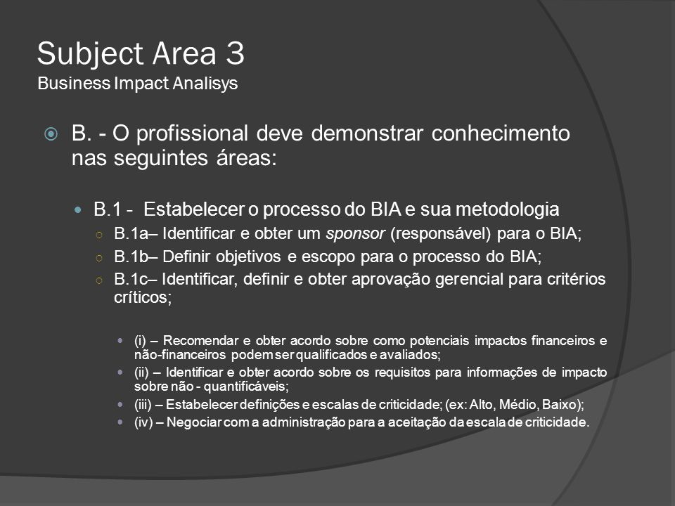 Subject Area 3 Business Impact Analisys ○ B.1d– Escolher uma metodologia/ferramenta de planejamento apropriada para o BIA;  (i) – Desenvolver questionários e instruções conforme requerido;  (ii) – Determinar o método de análise dos dados (manual ou computador);  (iii) – Coletas de dados através de questionários; -a.