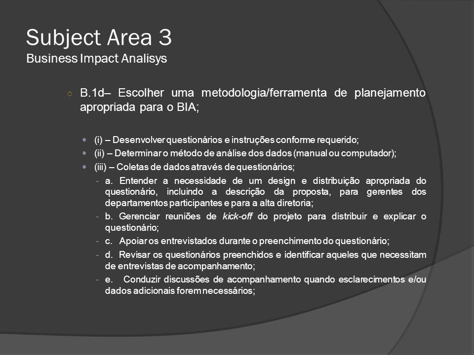Subject Area 3 Business Impact Analisys  (iv) – Coleta de dados através de entrevistas apenas; Garantir consistência com a estrutura de cada entrevista requer a definição de um formato comum: - Garanta que a base das informações coletadas estejam pré-definidas; - Permita que cada entrevistado analise e verifique os dados recolhidos; - Agende entrevistas de acompanhamento, se a analise inicial mostrar a necessidade de esclarecimento e/ou adição de dados já disponibilizados;  (v) – Coleta de dados através de Workshops; -a.