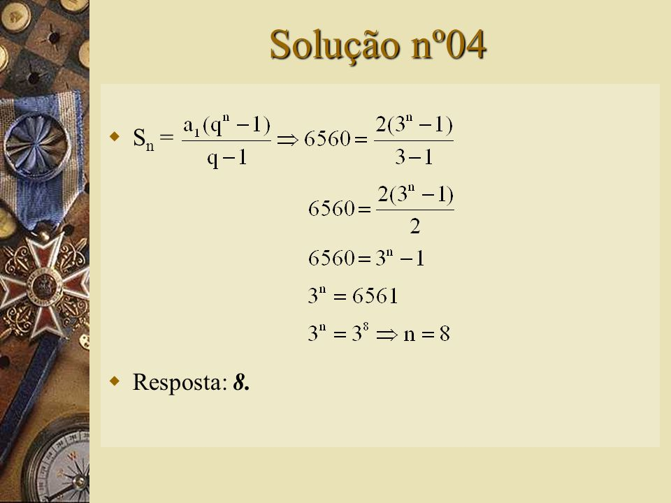 Questão nº04  Calcule o número de termos de uma P.G. finita em que a 1 = 2, q = 3 e S n = 6560.