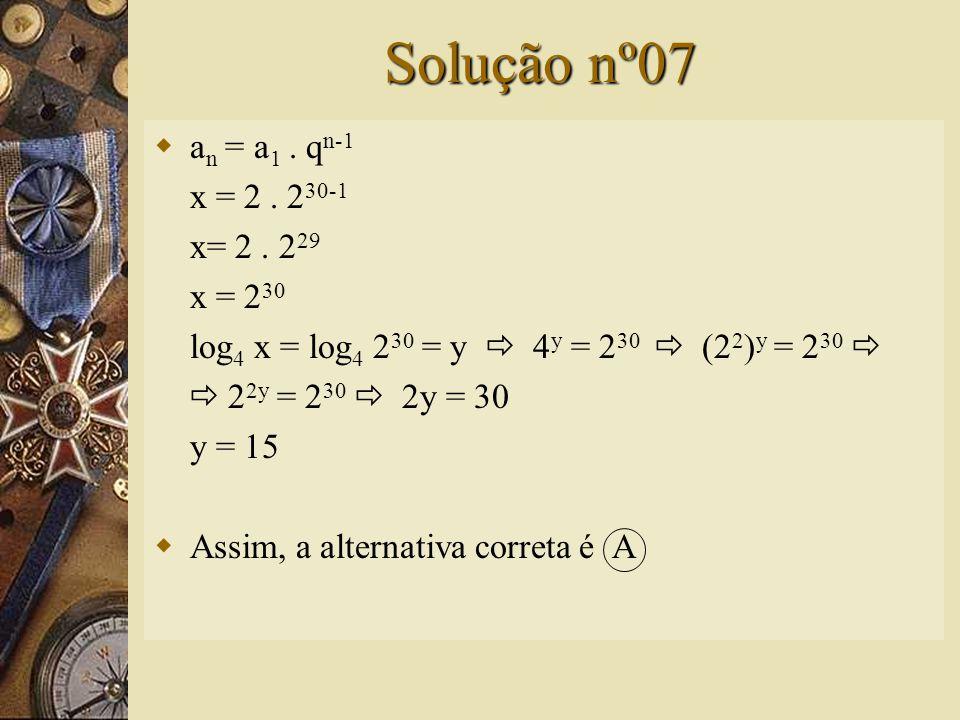 Questão nº07  Seja x o trigésimo termo da P.G. (2, 4, 8,...). O valor de log 4 x é: A) 15 B) 20 C) 25 D) 30 E) 35