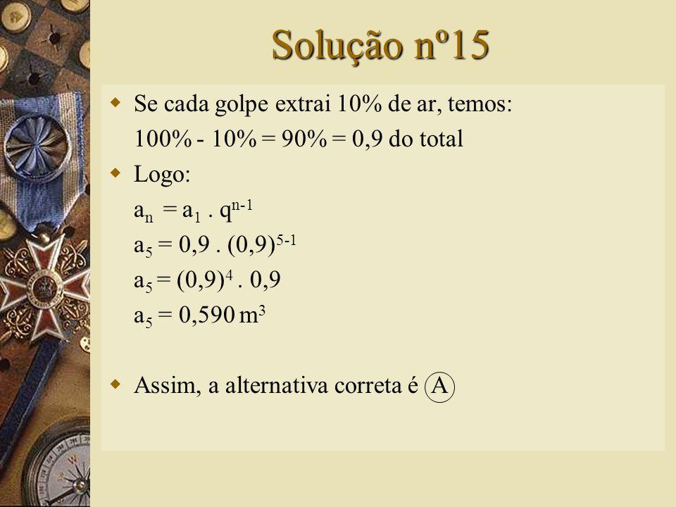 Questão nº15  Cada golpe de uma bomba de vácuo extrai 10% do ar de um tanque; se a capacidade inicial do tanque é de 1 m 3, após o quinto golpe, o valor mais próximo para o volume do ar que permanece no tanque é: A) 0,590 m 3 B) 0,500 m 3 C) 0,656 m 3 D) 0,600 m 3 E) 0,621 m 3