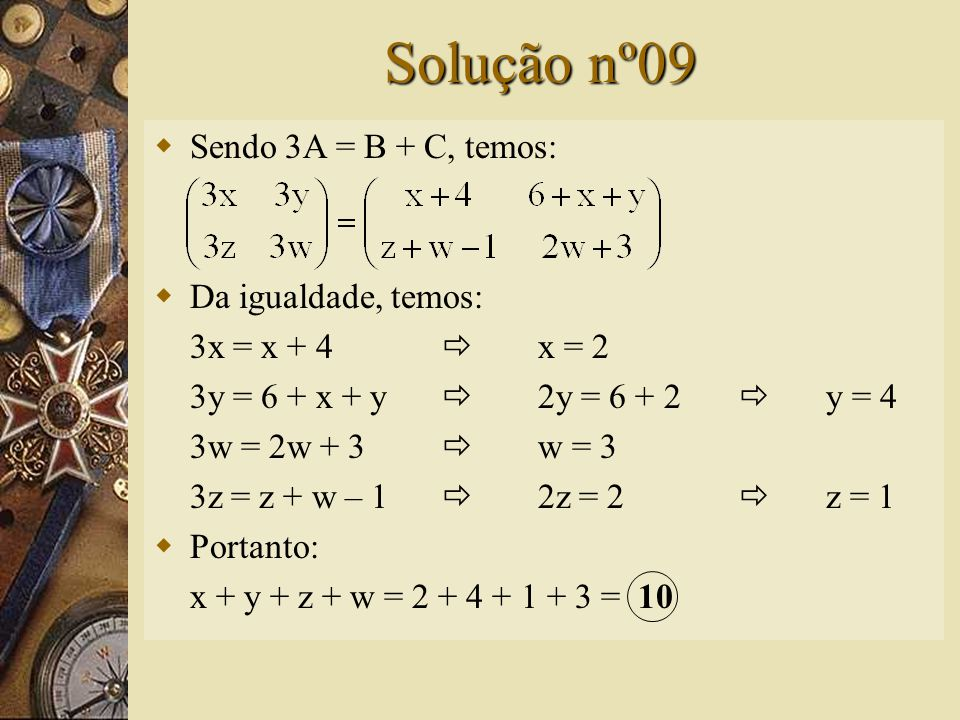 Questão nº09 – (FGV-SP)  Dadas as matrizes e sendo 3A = B + C, então: A) x + y + z + w = 11 B) x + y + z + w = 10 C) x + y – z – w = 0 D) x + y – z – w = -1 E) x + y + z + w > 11