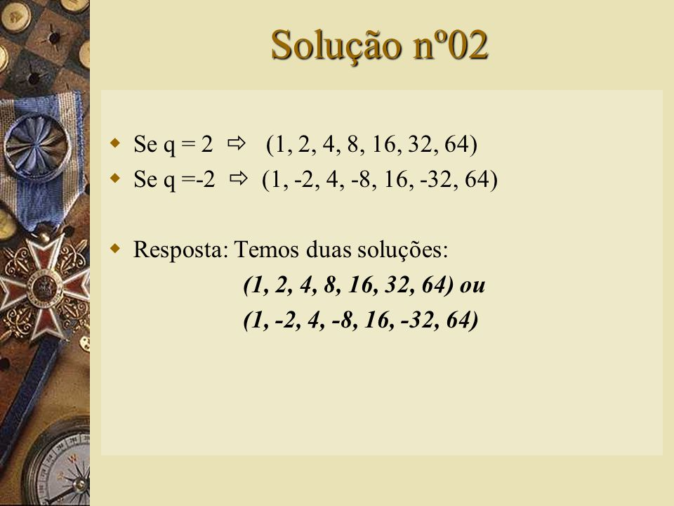 Solução nº02  Devemos colocar cinco termos entre 1 e 64 de tal forma que a seqüência formada seja uma P.G.