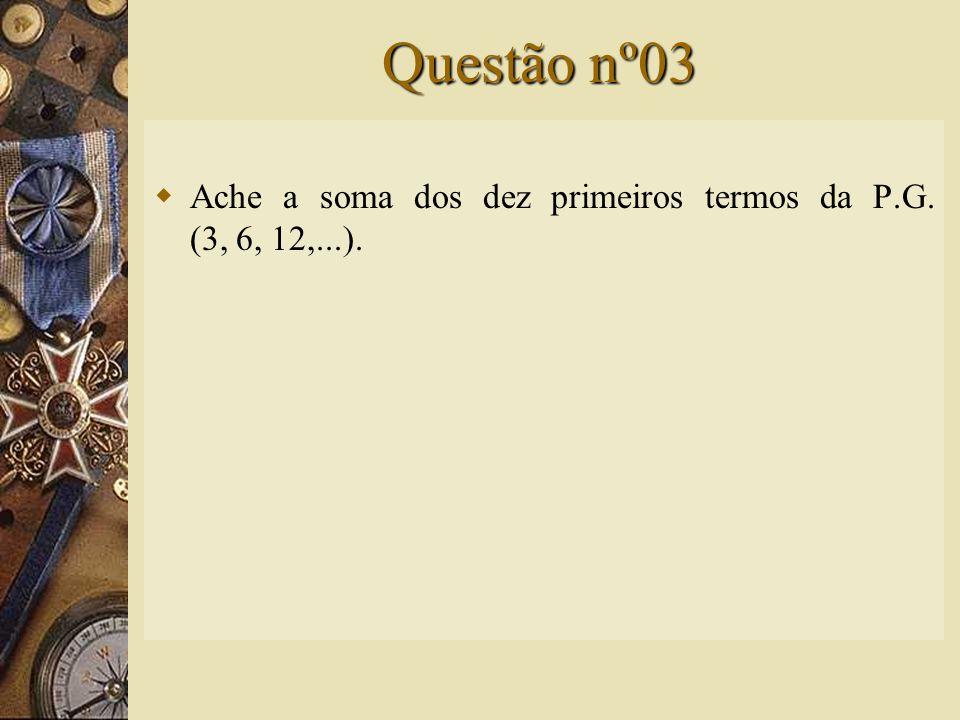 Questão nº03  Ache a soma dos dez primeiros termos da P.G. (3, 6, 12,...).