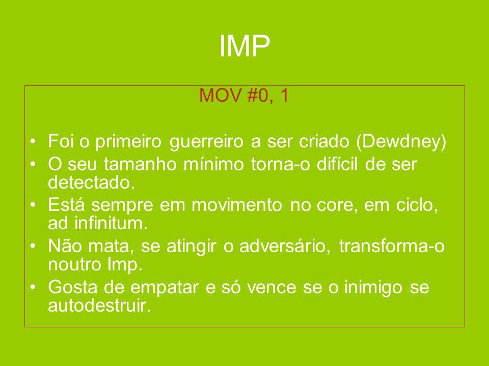 IMP MOV #0, 1 •Foi o primeiro guerreiro a ser criado (Dewdney) •O seu tamanho mínimo torna-o difícil de ser detectado. •Está sempre em movimento no co