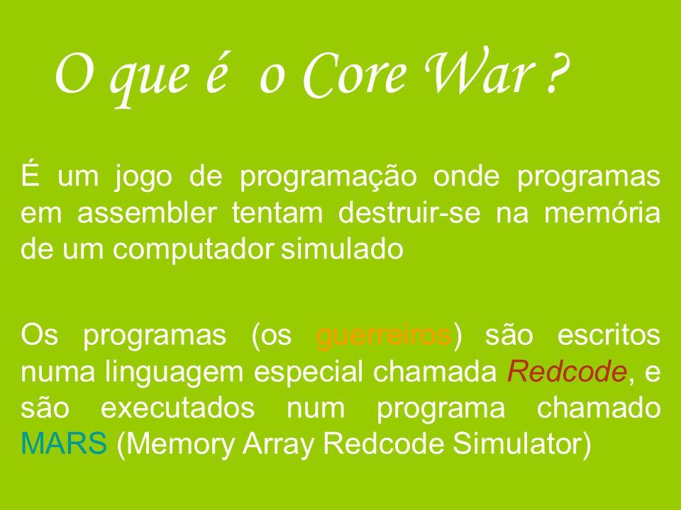 O que é o Core War ? É um jogo de programação onde programas em assembler tentam destruir-se na memória de um computador simulado Os programas (os gue