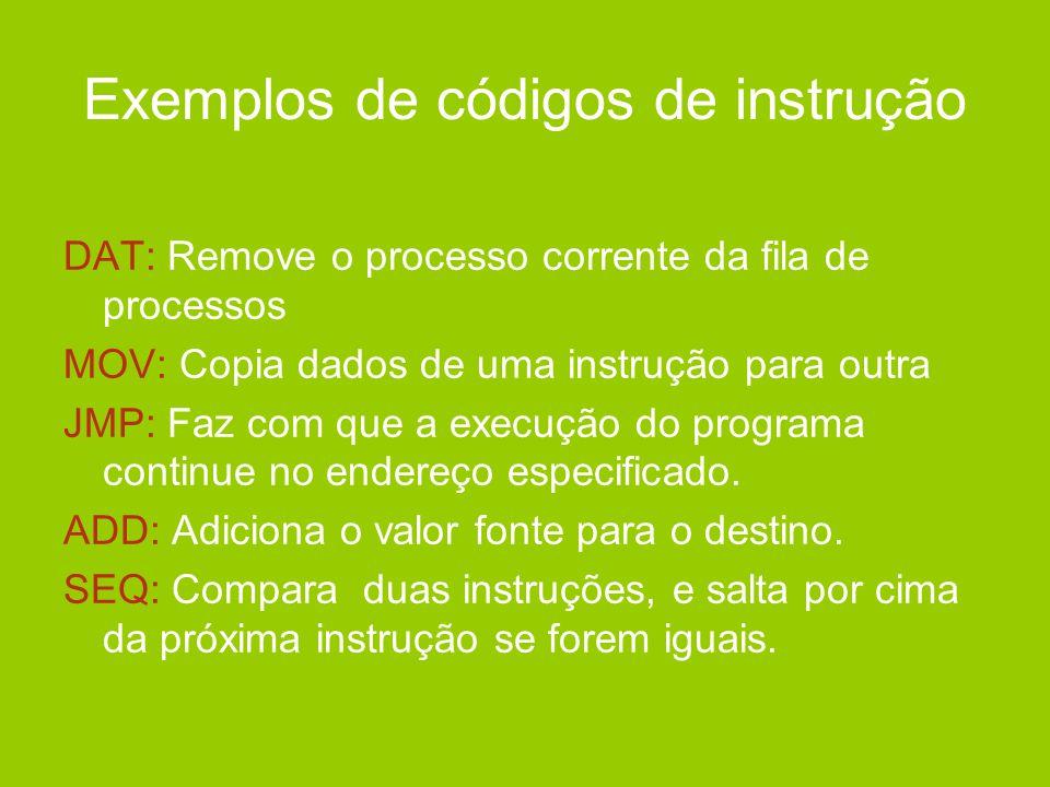 Exemplos de códigos de instrução DAT: Remove o processo corrente da fila de processos MOV: Copia dados de uma instrução para outra JMP: Faz com que a