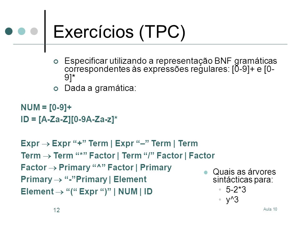 Aula 10 12 Exercícios (TPC) Especificar utilizando a representação BNF gramáticas correspondentes às expressões regulares: [0-9]+ e [0- 9]* Dada a gra