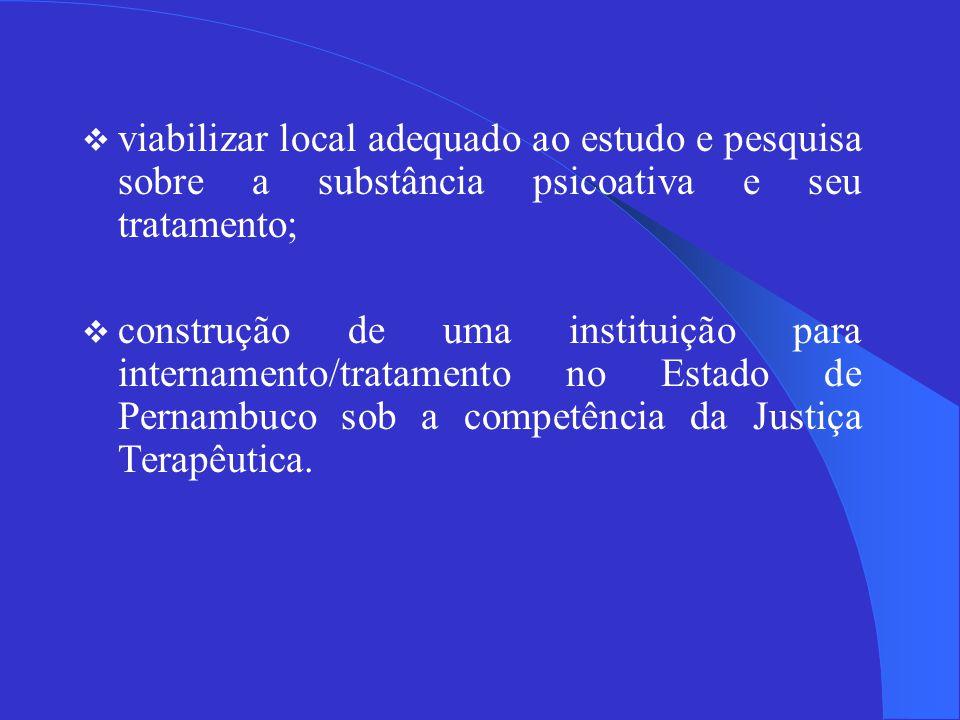  viabilizar local adequado ao estudo e pesquisa sobre a substância psicoativa e seu tratamento;  construção de uma instituição para internamento/tratamento no Estado de Pernambuco sob a competência da Justiça Terapêutica.