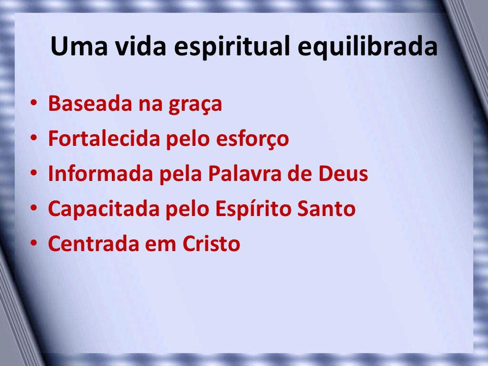 Uma vida espiritual equilibrada • Baseada na graça • Fortalecida pelo esforço • Informada pela Palavra de Deus • Capacitada pelo Espírito Santo • Cent