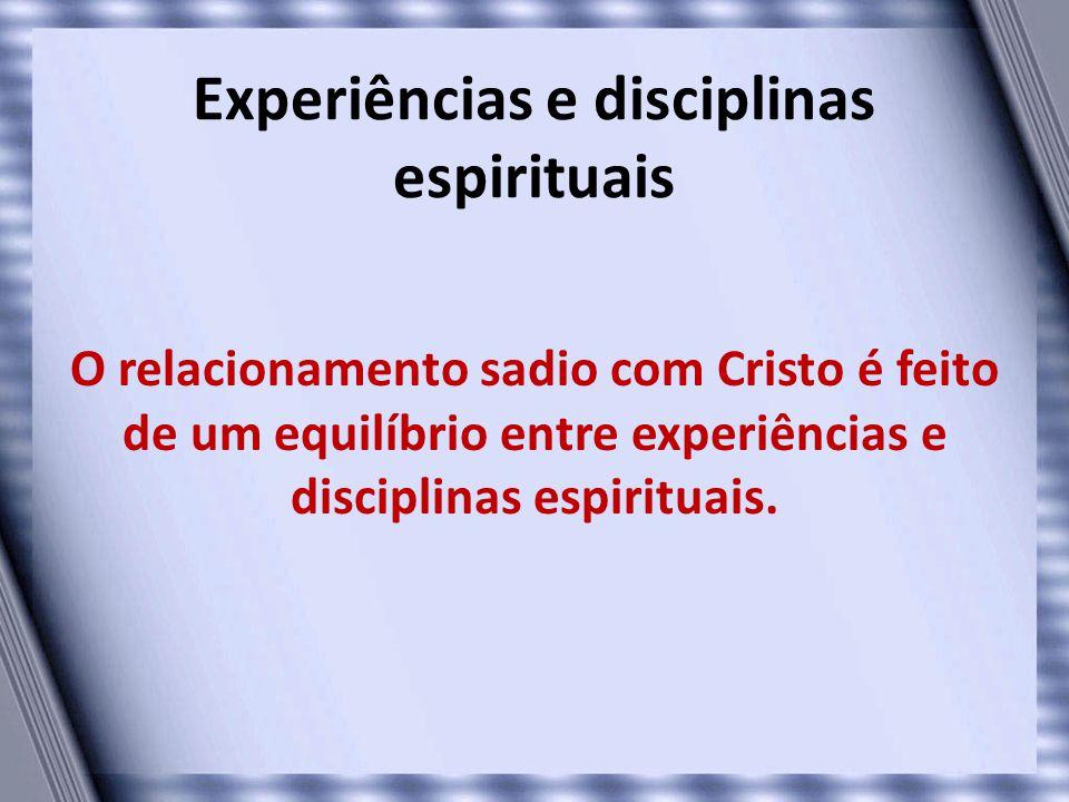 Experiências e disciplinas espirituais O relacionamento sadio com Cristo é feito de um equilíbrio entre experiências e disciplinas espirituais.
