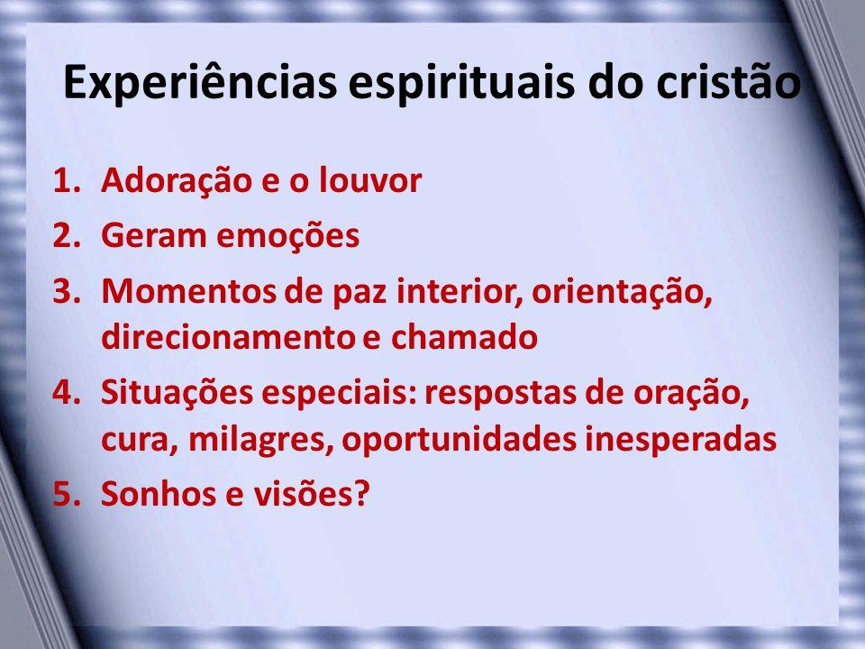 Experiências espirituais do cristão 1.Adoração e o louvor 2.Geram emoções 3.Momentos de paz interior, orientação, direcionamento e chamado 4.Situações
