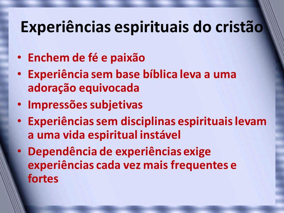 Experiências espirituais do cristão • Enchem de fé e paixão • Experiência sem base bíblica leva a uma adoração equivocada • Impressões subjetivas • Ex