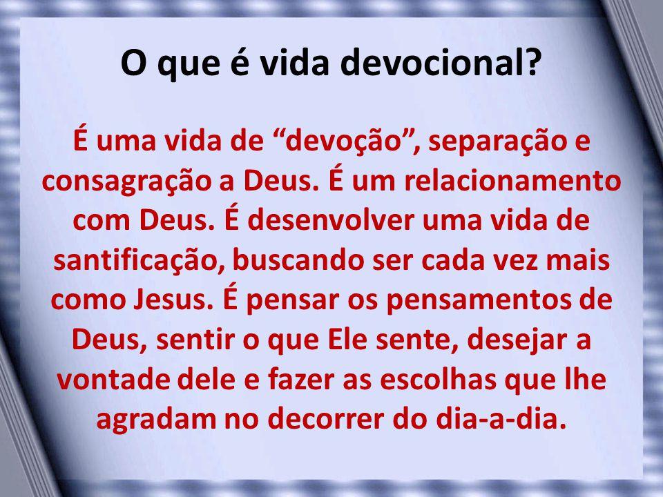 """O que é vida devocional? É uma vida de """"devoção"""", separação e consagração a Deus. É um relacionamento com Deus. É desenvolver uma vida de santificação"""