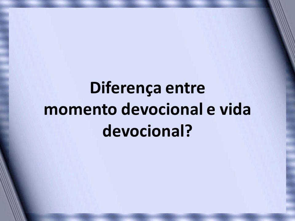 Diferença entre momento devocional e vida devocional?
