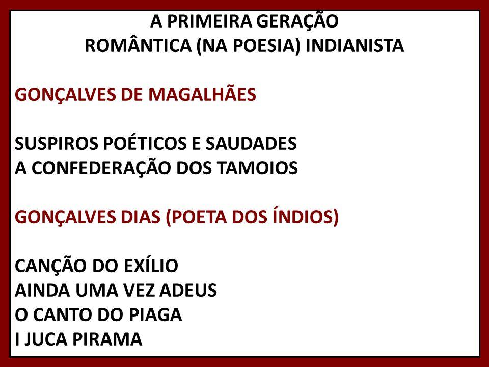 A PRIMEIRA GERAÇÃO ROMÂNTICA (NA POESIA) INDIANISTA GONÇALVES DE MAGALHÃES SUSPIROS POÉTICOS E SAUDADES A CONFEDERAÇÃO DOS TAMOIOS GONÇALVES DIAS (POE