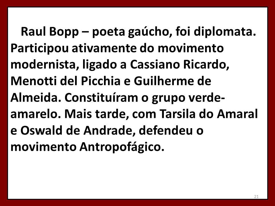 Raul Bopp – poeta gaúcho, foi diplomata. Participou ativamente do movimento modernista, ligado a Cassiano Ricardo, Menotti del Picchia e Guilherme de