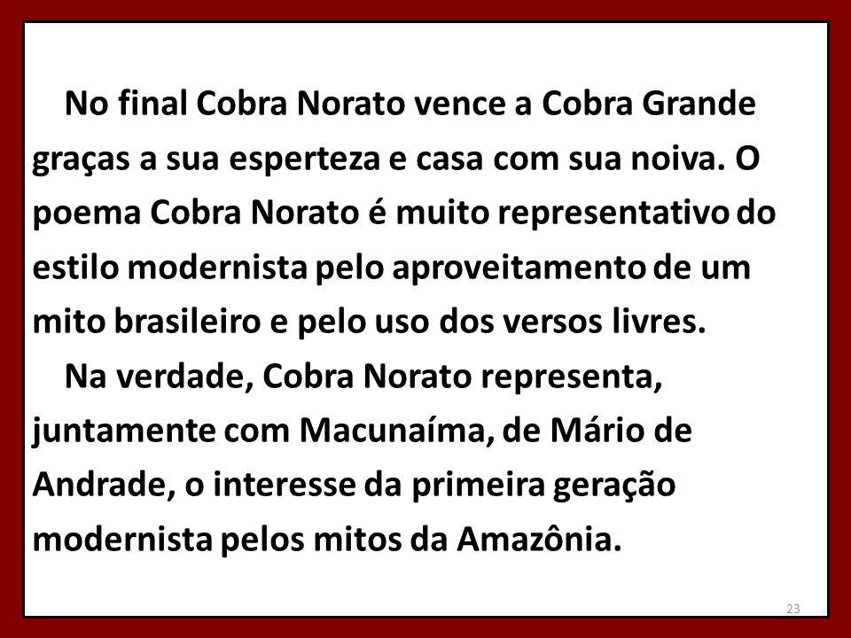 No final Cobra Norato vence a Cobra Grande graças a sua esperteza e casa com sua noiva. O poema Cobra Norato é muito representativo do estilo modernis