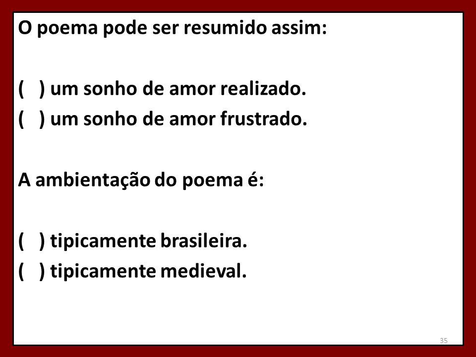 O poema pode ser resumido assim: ( ) um sonho de amor realizado. ( ) um sonho de amor frustrado. A ambientação do poema é: ( ) tipicamente brasileira.