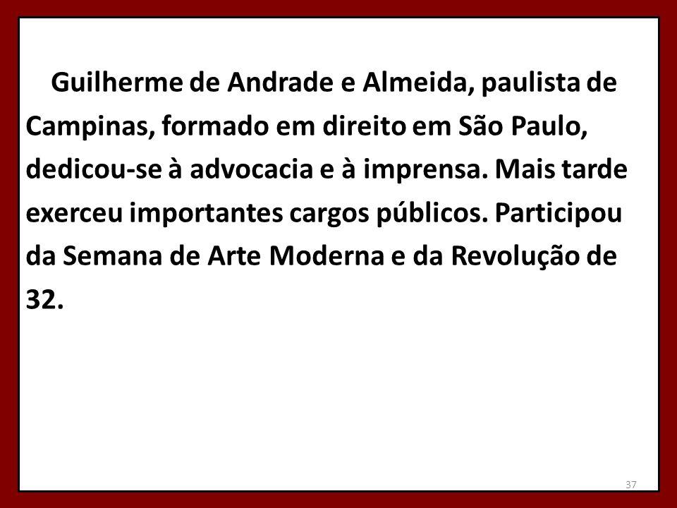 Guilherme de Andrade e Almeida, paulista de Campinas, formado em direito em São Paulo, dedicou-se à advocacia e à imprensa. Mais tarde exerceu importa