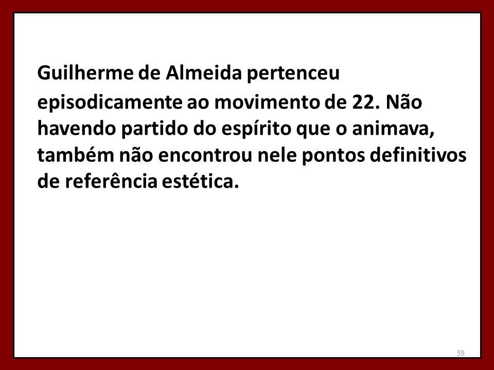 Guilherme de Almeida pertenceu episodicamente ao movimento de 22. Não havendo partido do espírito que o animava, também não encontrou nele pontos defi