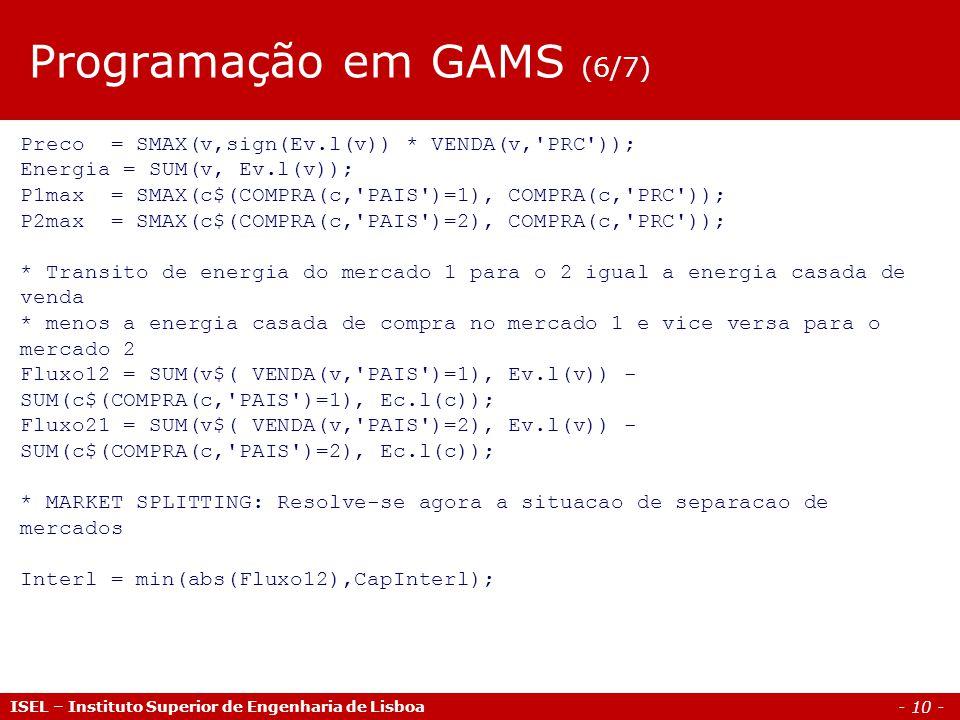 - 10 - ISEL – Instituto Superior de Engenharia de Lisboa Preco = SMAX(v,sign(Ev.l(v)) * VENDA(v, PRC )); Energia = SUM(v, Ev.l(v)); P1max = SMAX(c$(COMPRA(c, PAIS )=1), COMPRA(c, PRC )); P2max = SMAX(c$(COMPRA(c, PAIS )=2), COMPRA(c, PRC )); * Transito de energia do mercado 1 para o 2 igual a energia casada de venda * menos a energia casada de compra no mercado 1 e vice versa para o mercado 2 Fluxo12 = SUM(v$( VENDA(v, PAIS )=1), Ev.l(v)) - SUM(c$(COMPRA(c, PAIS )=1), Ec.l(c)); Fluxo21 = SUM(v$( VENDA(v, PAIS )=2), Ev.l(v)) - SUM(c$(COMPRA(c, PAIS )=2), Ec.l(c)); * MARKET SPLITTING: Resolve-se agora a situacao de separacao de mercados Interl = min(abs(Fluxo12),CapInterl); Programação em GAMS (6/7)