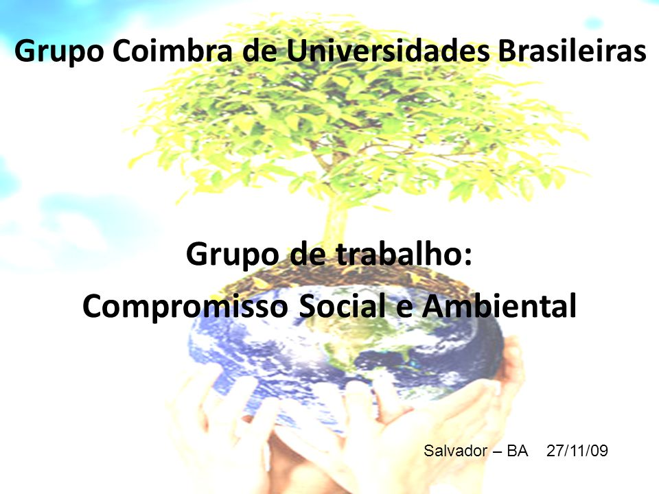 Grupo de trabalho: Compromisso Social e Ambiental Grupo Coimbra de Universidades Brasileiras Salvador – BA 27/11/09