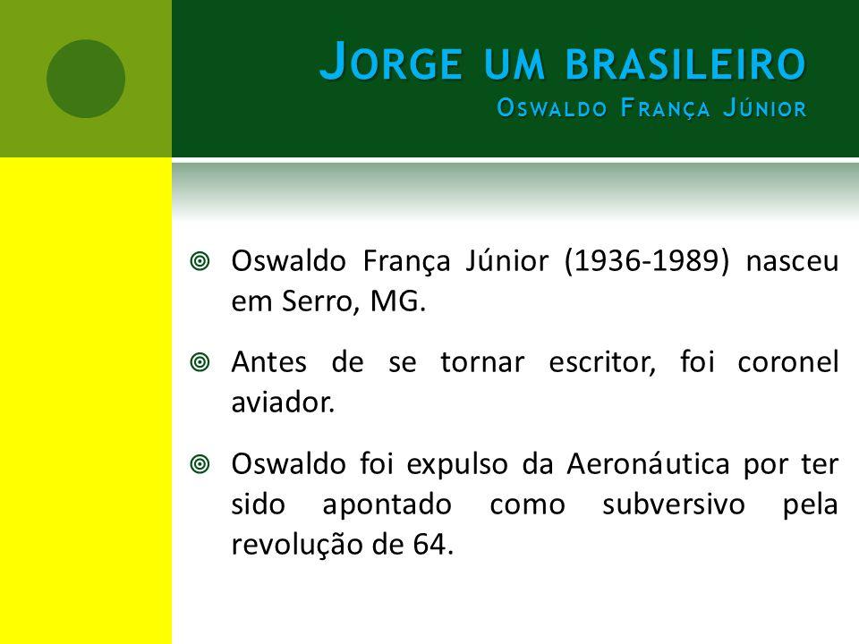 J ORGE UM BRASILEIRO O SWALDO F RANÇA J ÚNIOR  Oswaldo França Júnior (1936-1989) nasceu em Serro, MG.  Antes de se tornar escritor, foi coronel avia