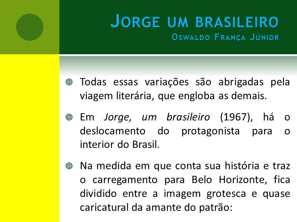  Todas essas variações são abrigadas pela viagem literária, que engloba as demais.  Em Jorge, um brasileiro (1967), há o deslocamento do protagonist