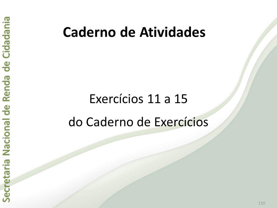 Secretaria Nacional de Renda de Cidadania Secretaria Nacional de Renda de Cidadania 110 Exercícios 11 a 15 do Caderno de Exercícios Caderno de Ativida