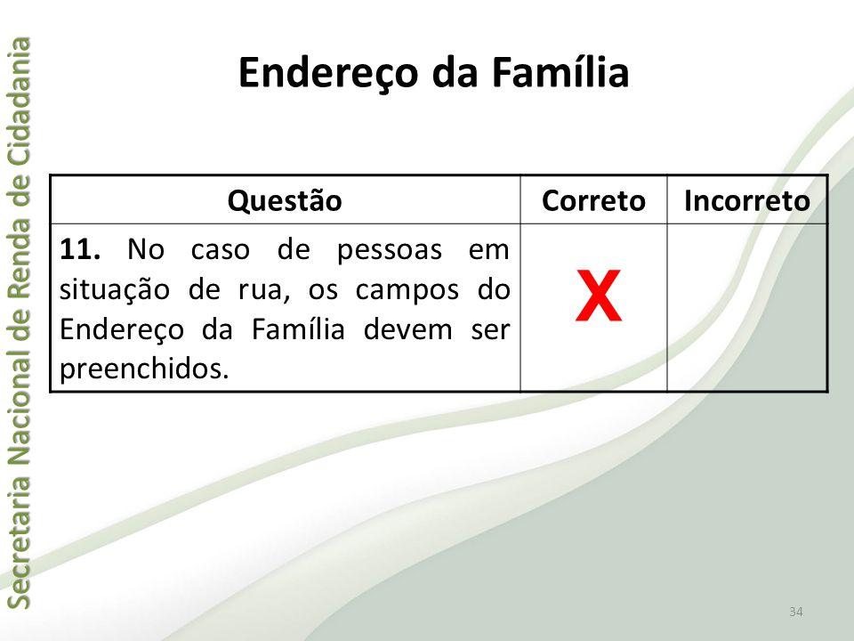Secretaria Nacional de Renda de Cidadania Secretaria Nacional de Renda de Cidadania Endereço da Família QuestãoCorretoIncorreto 11. No caso de pessoas