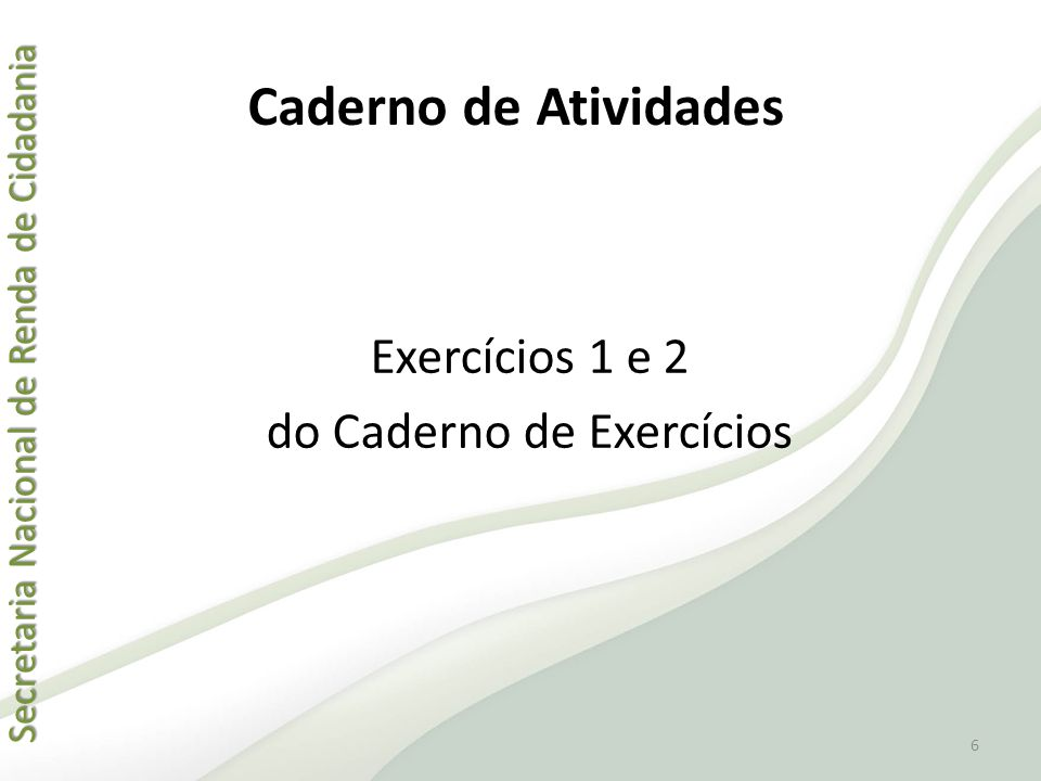 Secretaria Nacional de Renda de Cidadania Secretaria Nacional de Renda de Cidadania Exercícios 1 e 2 do Caderno de Exercícios 6 Caderno de Atividades