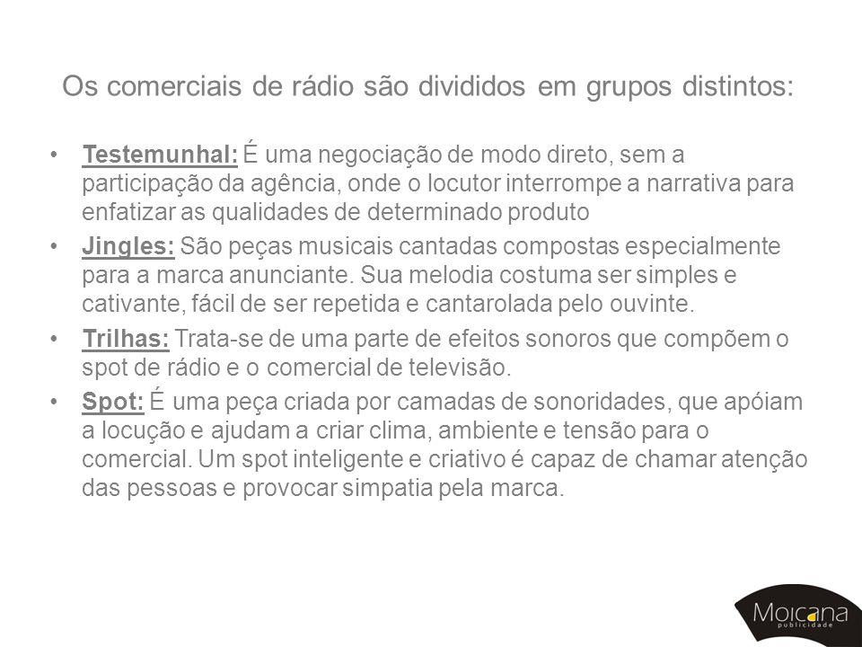 Os comerciais de rádio são divididos em grupos distintos: •Testemunhal: É uma negociação de modo direto, sem a participação da agência, onde o locutor