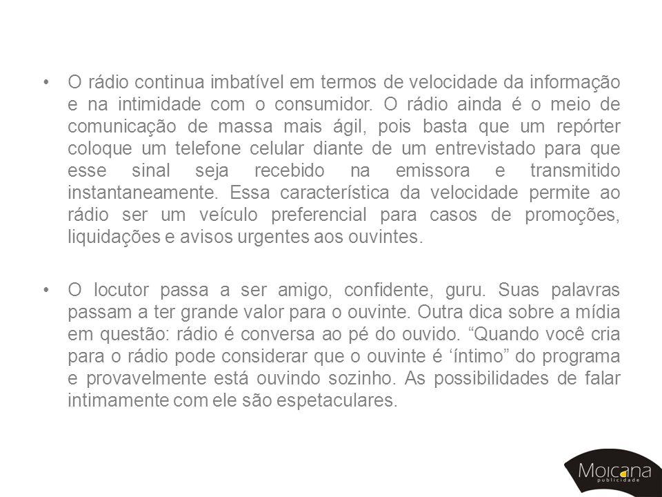 •O rádio continua imbatível em termos de velocidade da informação e na intimidade com o consumidor. O rádio ainda é o meio de comunicação de massa mai