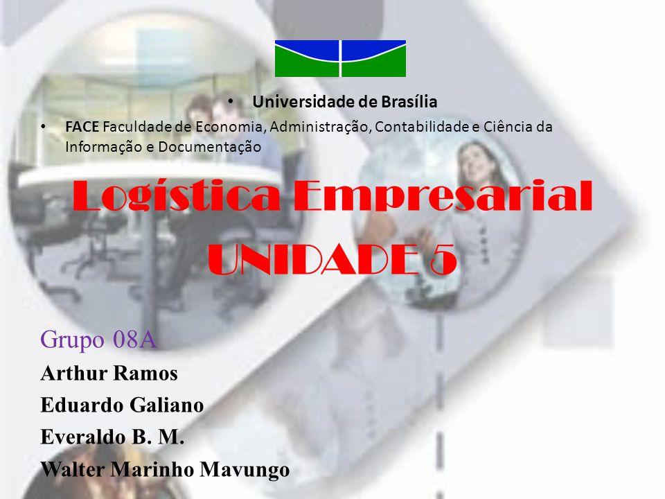 • Universidade de Brasília • FACE Faculdade de Economia, Administração, Contabilidade e Ciência da Informação e Documentação Logística Empresarial UNIDADE 5 Grupo 08A Arthur Ramos Eduardo Galiano Everaldo B.