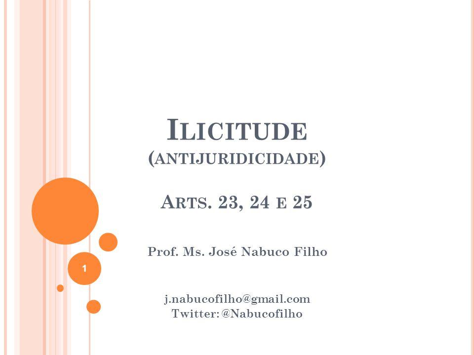 I LICITUDE ( ANTIJURIDICIDADE ) A RTS. 23, 24 E 25 Prof. Ms. José Nabuco Filho j.nabucofilho@gmail.com Twitter: @Nabucofilho 1