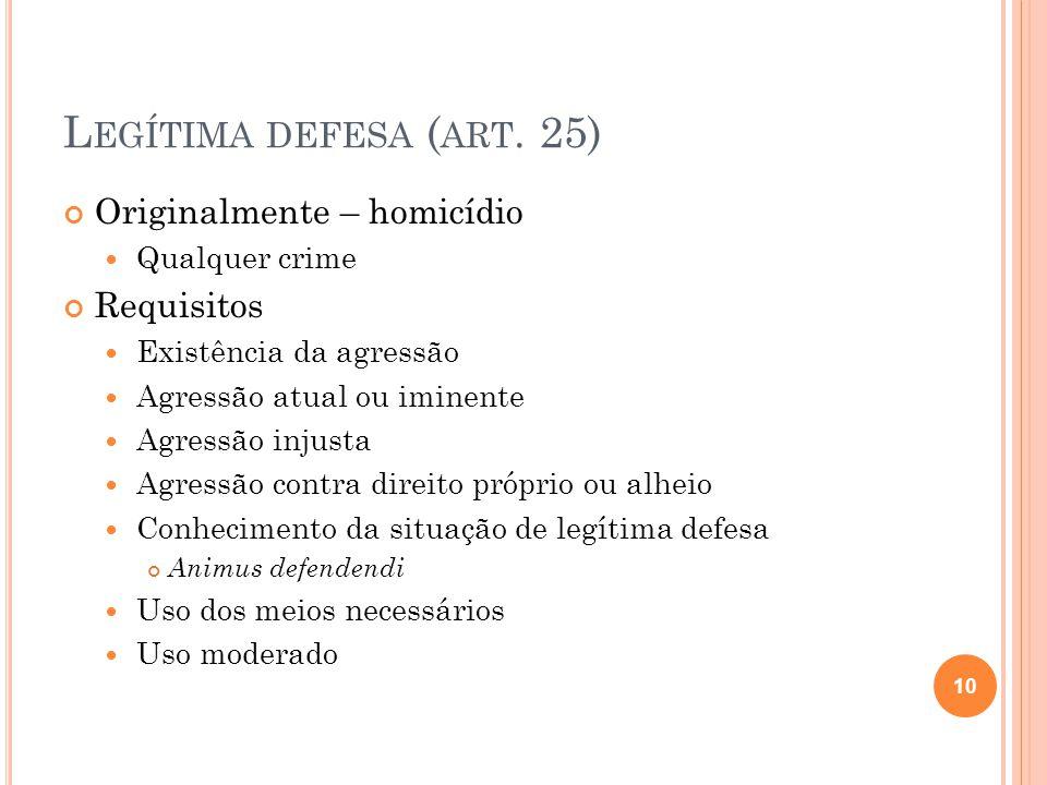 L EGÍTIMA DEFESA ( ART. 25) Originalmente – homicídio  Qualquer crime Requisitos  Existência da agressão  Agressão atual ou iminente  Agressão inj
