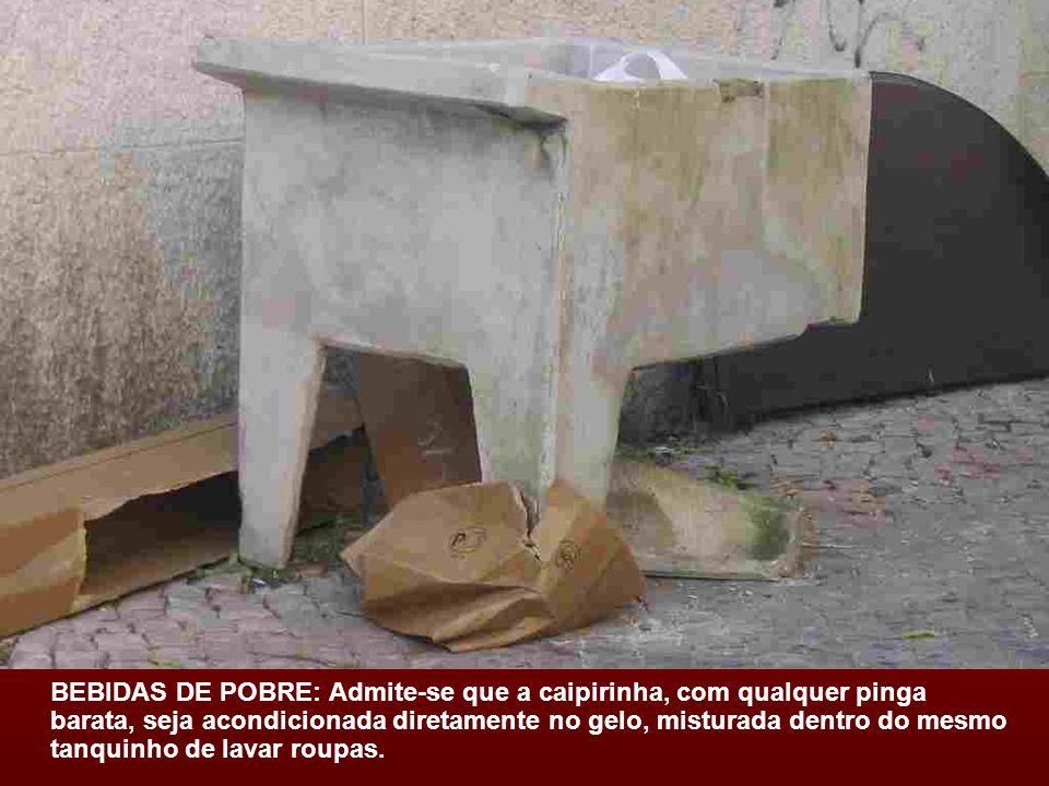 BEBIDAS DE POBRE: Admite-se que a caipirinha, com qualquer pinga barata, seja acondicionada diretamente no gelo, misturada dentro do mesmo tanquinho de lavar roupas.