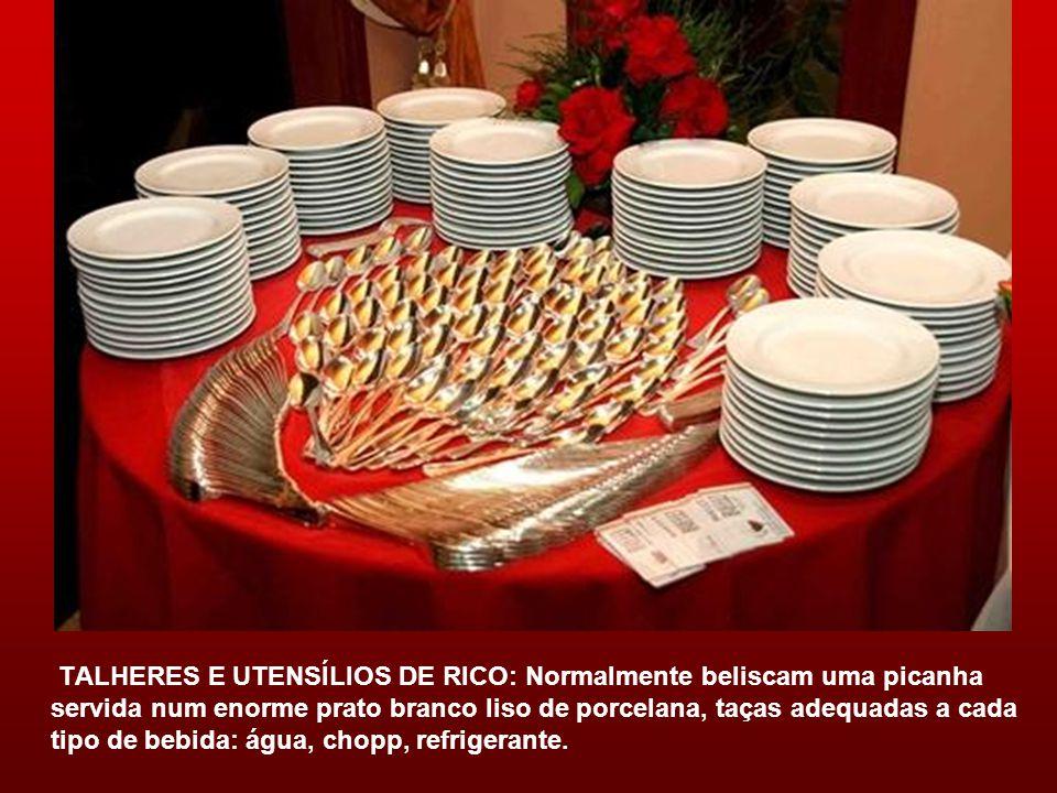 TALHERES E UTENSÍLIOS DE RICO: Normalmente beliscam uma picanha servida num enorme prato branco liso de porcelana, taças adequadas a cada tipo de bebida: água, chopp, refrigerante.