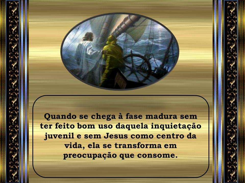 Quando se chega à fase madura sem ter feito bom uso daquela inquietação juvenil e sem Jesus como centro da vida, ela se transforma em preocupação que consome.