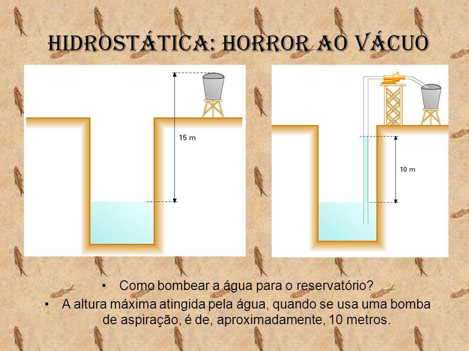 Hidrostática: Horror ao vácuo •Como bombear a água para o reservatório? •A altura máxima atingida pela água, quando se usa uma bomba de aspiração, é d
