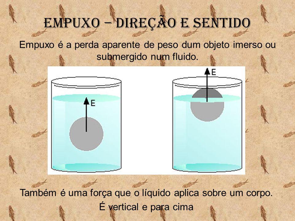 Empuxo – Direção e sentido Empuxo é a perda aparente de peso dum objeto imerso ou submergido num fluido. Também é uma força que o líquido aplica sobre