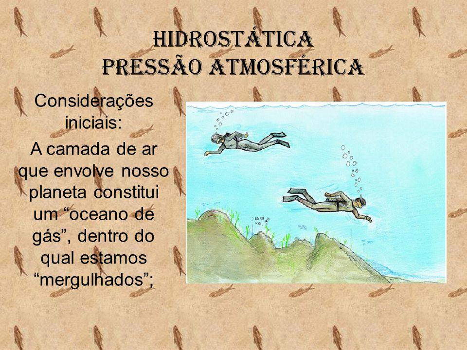 Hidrostática Pressão Atmosférica • O peso do êmbolo é equilibrado pela força exercida pelo ar; • O peso da coluna de ar acima da porção estudada é equilibrado pela força exercida pelo ar dessa porção.