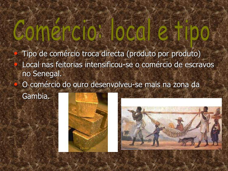 •T•T•T•Tipo de comércio troca directa (produto por produto) •L•L•L•Local nas feitorias intensificou-se o comércio de escravos no Senegal. •O•O•O•O com