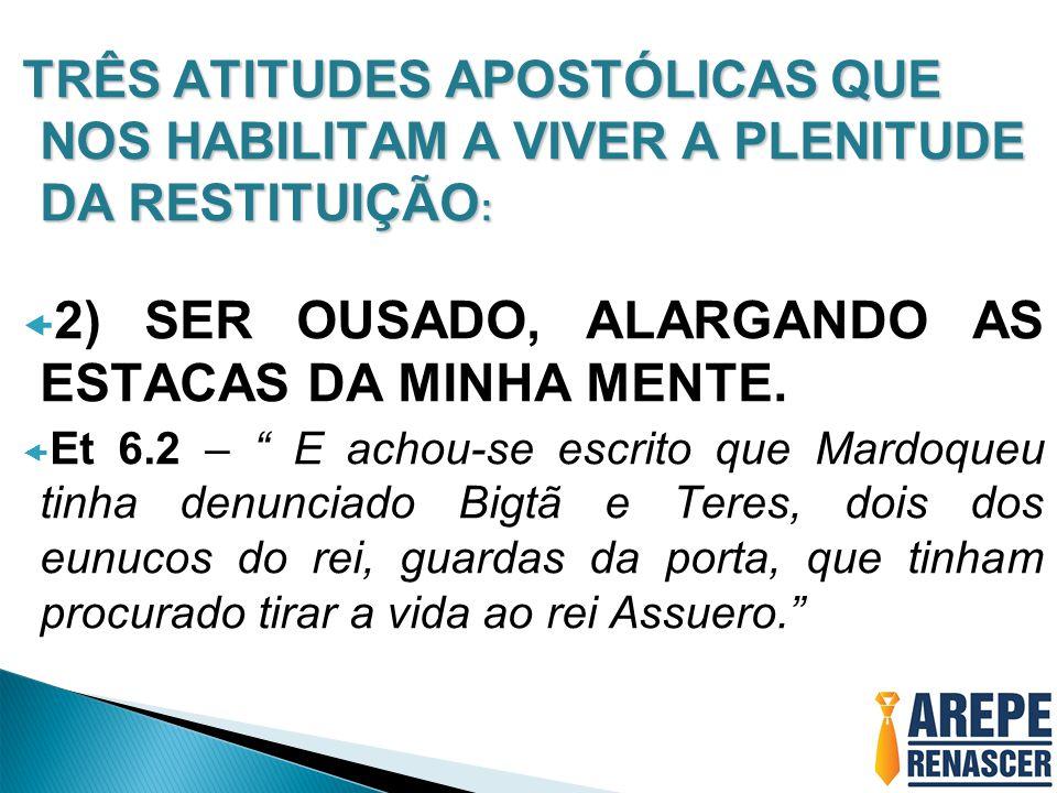 TRÊS ATITUDES APOSTÓLICAS QUE NOS HABILITAM A VIVER A PLENITUDE DA RESTITUIÇÃO :  2) SER OUSADO, ALARGANDO AS ESTACAS DA MINHA MENTE.
