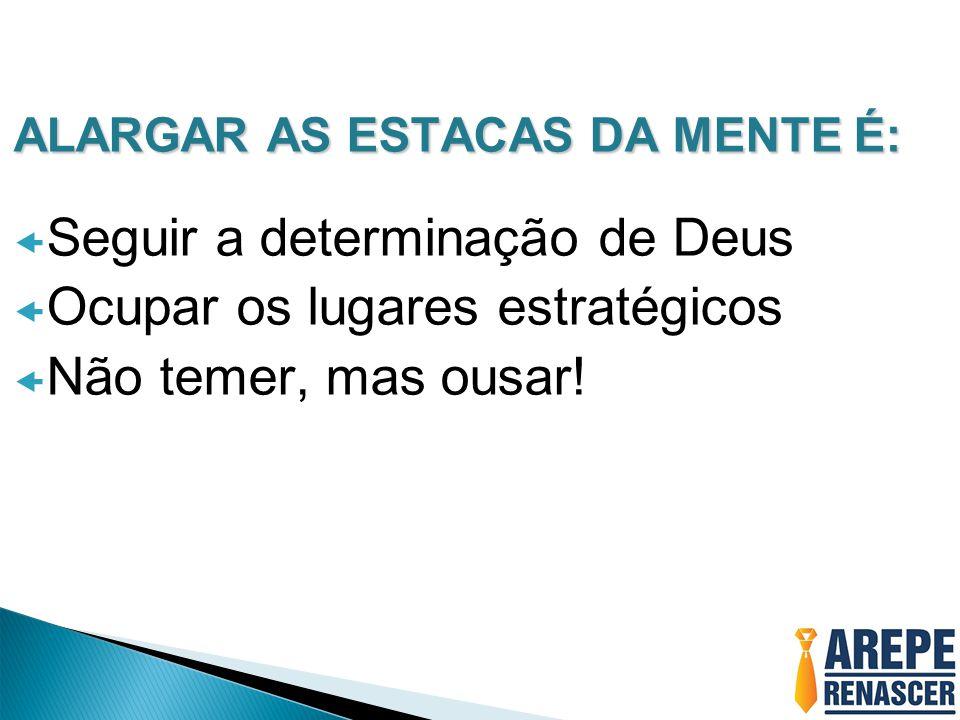 ALARGAR AS ESTACAS DA MENTE É:  Seguir a determinação de Deus  Ocupar os lugares estratégicos  Não temer, mas ousar!