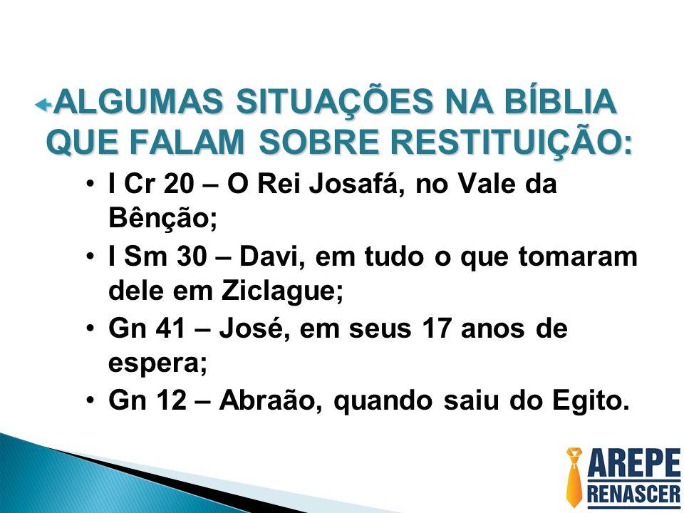  ALGUMAS SITUAÇÕES NA BÍBLIA QUE FALAM SOBRE RESTITUIÇÃO: •I Cr 20 – O Rei Josafá, no Vale da Bênção; •I Sm 30 – Davi, em tudo o que tomaram dele em Ziclague; •Gn 41 – José, em seus 17 anos de espera; •Gn 12 – Abraão, quando saiu do Egito.