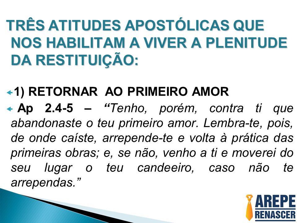  1) RETORNAR AO PRIMEIRO AMOR  Ap 2.4-5 – Tenho, porém, contra ti que abandonaste o teu primeiro amor.